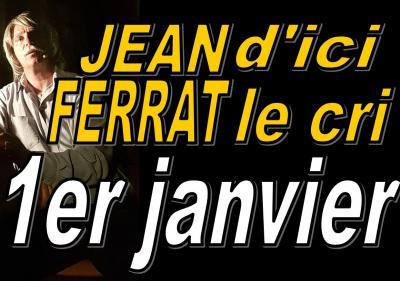 Jean d'ici Ferrat le cri par Jean-Marc MOUTET  lundi 1er janvier  2018 à 15h