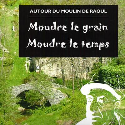 Autour du moulin de Raoul. Moudre le grain moudre le temps